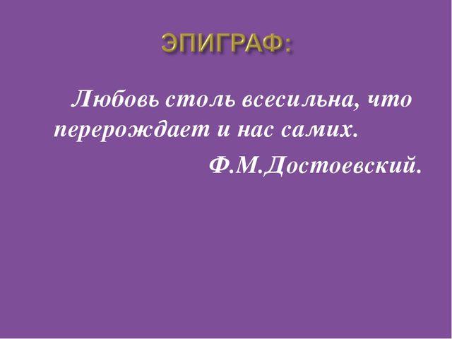 Любовь столь всесильна, что перерождает и нас самих. Ф.М.Достоевский.