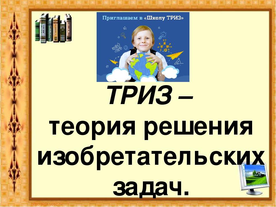 ТРИЗ – теория решения изобретательских задач.