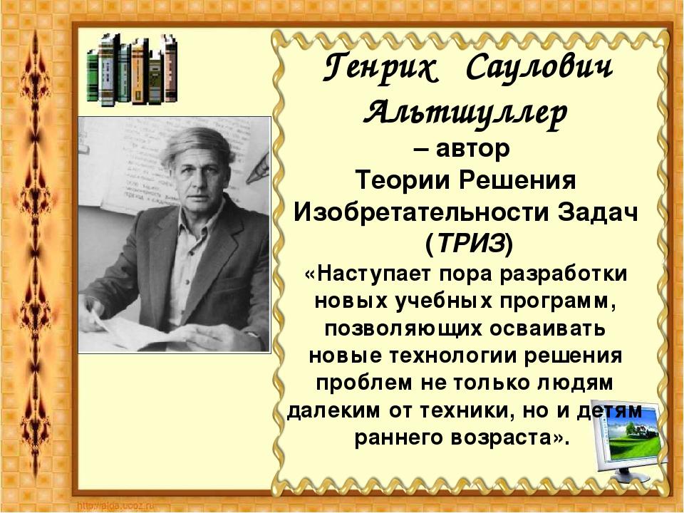 Генрих Саулович Альтшуллер – автор Теории Решения Изобретательности Задач (Т...