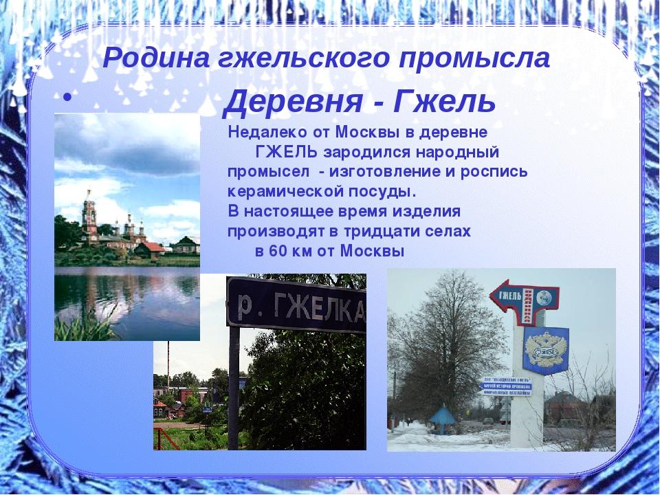 Деревня - Гжель Недалеко от Москвы в деревне ГЖЕЛЬ зародился народный промыс...