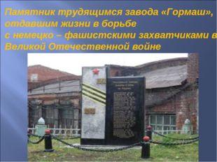 Памятник трудящимся завода «Гормаш», отдавшим жизни в борьбе с немецко – фаши