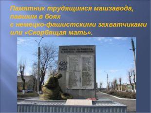 Памятник трудящимся машзавода, павшим в боях с немецко-фашистскими захватчика