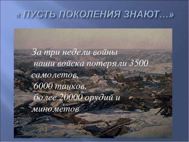 За три недели войны наши войска потеряли 3500 самолетов, 6000 танков, более 2...
