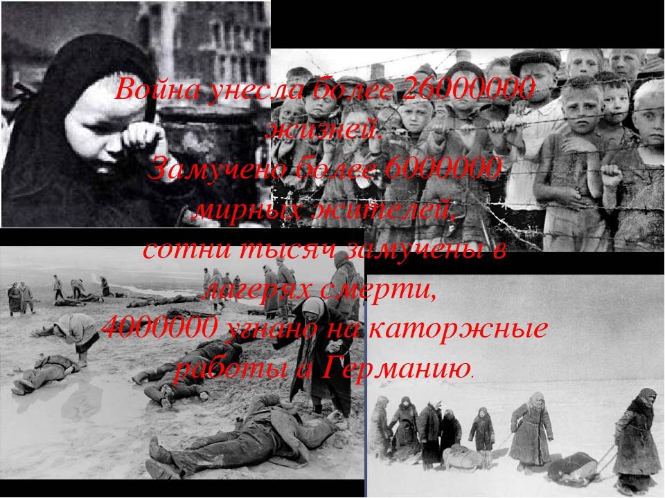Война унесла более 26000000 жизней. Замучено более 6000000 мирных жителей, со...