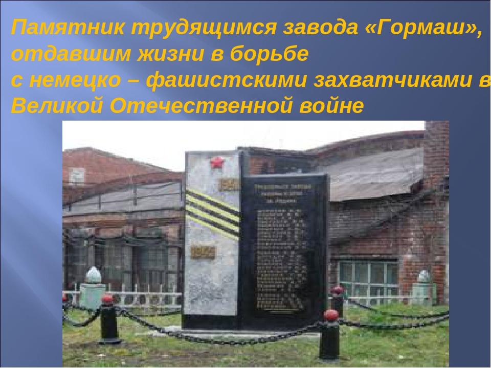 Памятник трудящимся завода «Гормаш», отдавшим жизни в борьбе с немецко – фаши...