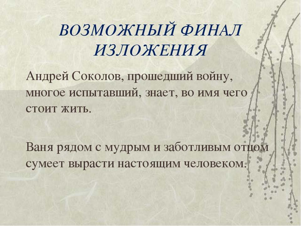 ВОЗМОЖНЫЙ ФИНАЛ ИЗЛОЖЕНИЯ Андрей Соколов, прошедший войну, многое испытавший,...