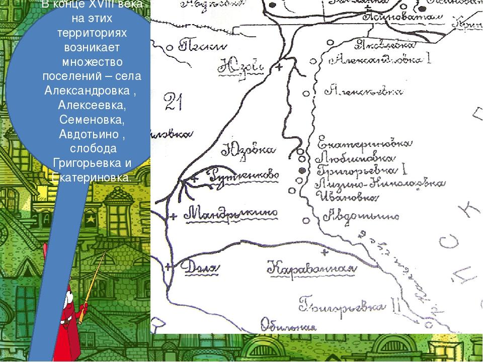 В конце XVIII века на этих территориях возникает множество поселений – села А...