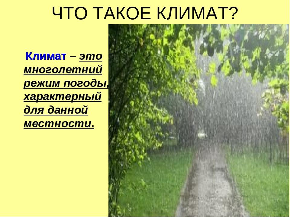 ЧТО ТАКОЕ КЛИМАТ? Климат – это многолетний режим погоды, характерный для данн...