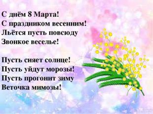 С днём 8 Марта! С праздником весенним! Льётся пусть повсюду Звонкое веселье!