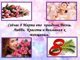 Сейчас 8 Марта это праздник Весны, Любви, Красоты и внимания к женщинам.