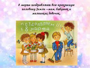 8 марта поздравляют всю прекрасную половину Земли –мам, бабушек и маленьких д