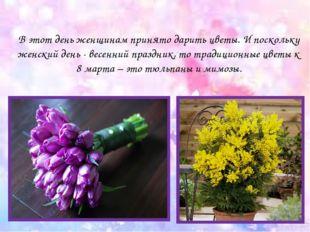 В этот день женщинам принято дарить цветы. И поскольку женский день - весенни