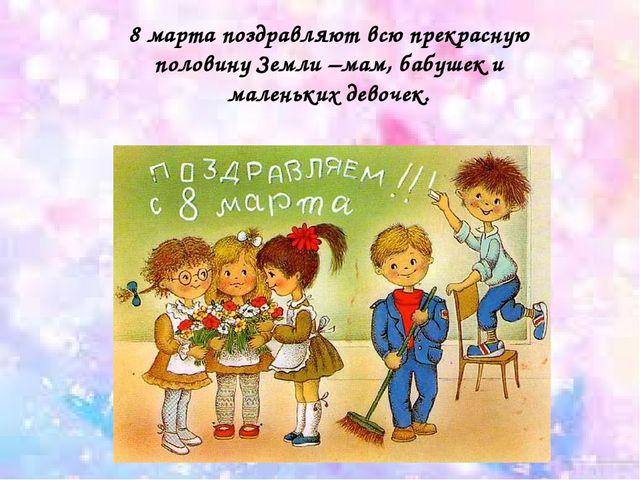 8 марта поздравляют всю прекрасную половину Земли –мам, бабушек и маленьких д...