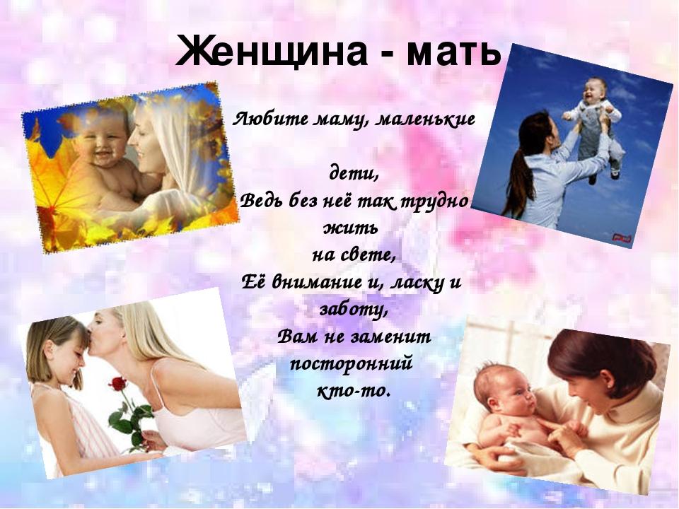 Женщина - мать Любите маму, маленькие дети, Ведь без неё так трудно жить на с...