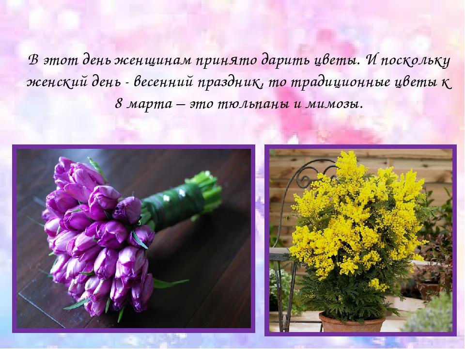 В этот день женщинам принято дарить цветы. И поскольку женский день - весенни...