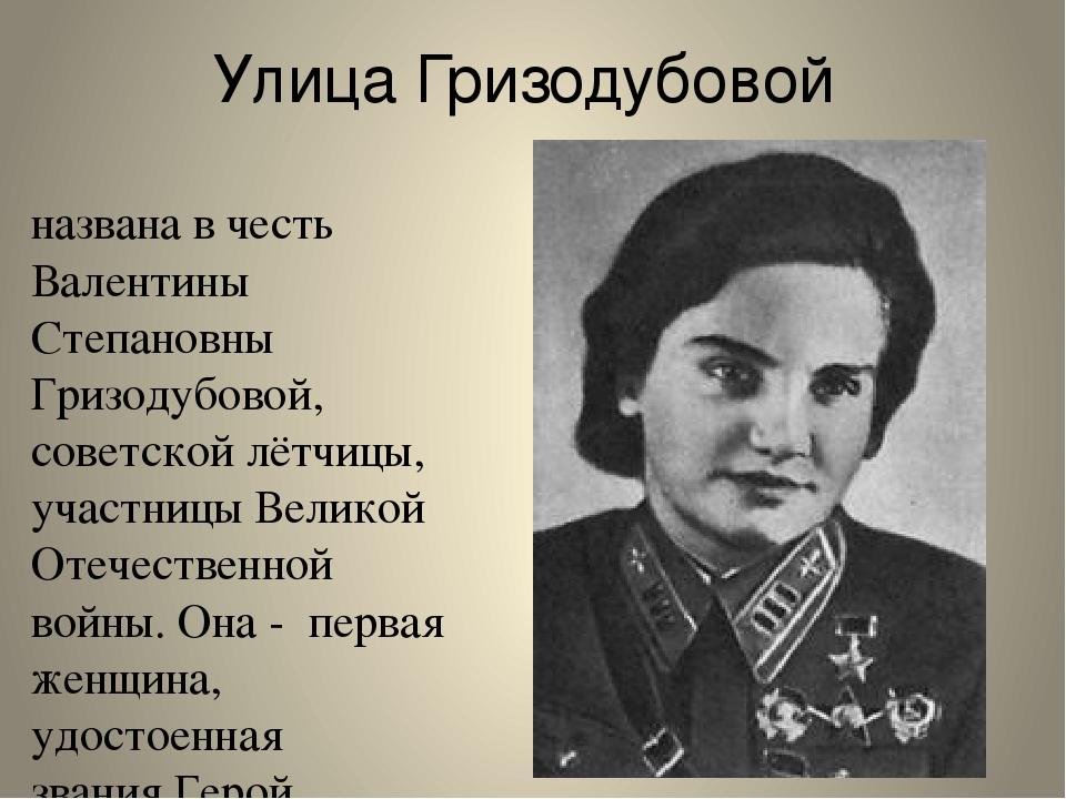 Улица Гризодубовой названа в честь Валентины Степановны Гризодубовой, советск...