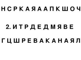 1. Н С Р К А Я А А П К Ш О Ч А 2. И Т Р Д Е Д М Я В Е 3. Г Ц Ш Р Е В А К А Н