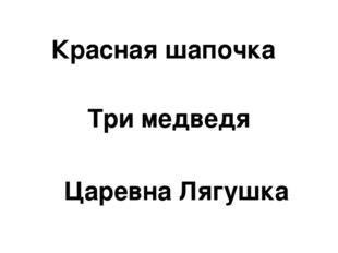 Красная шапочка Три медведя Царевна Лягушка