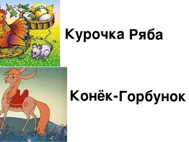 Курочка Ряба Конёк- Горбунок