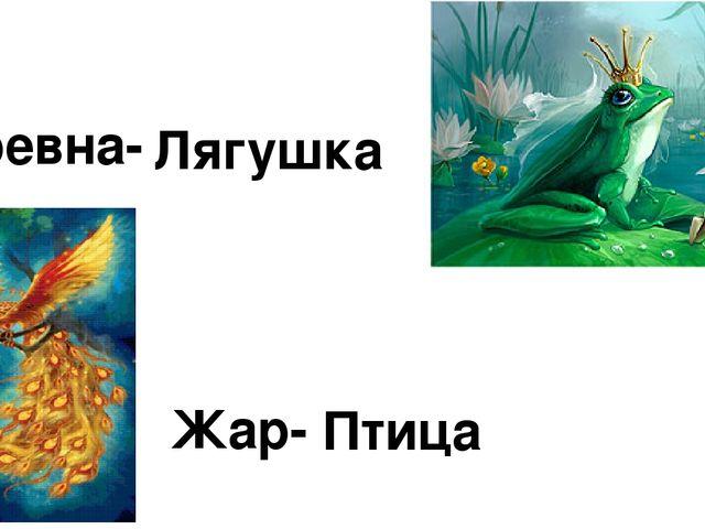 Царевна- Лягушка Жар- Птица