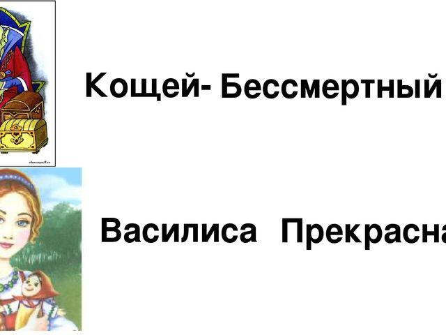 Кощей- Бессмертный Василиса Прекрасная