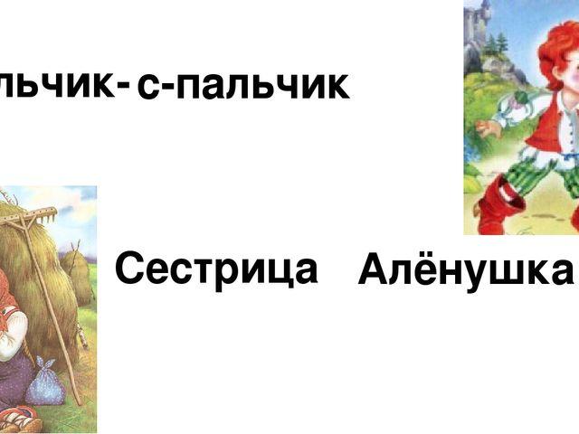 Сестрица Алёнушка Мальчик- с-пальчик