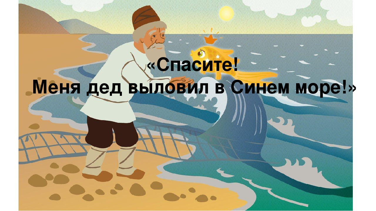 «Спасите! Меня дед выловил в Синем море!»