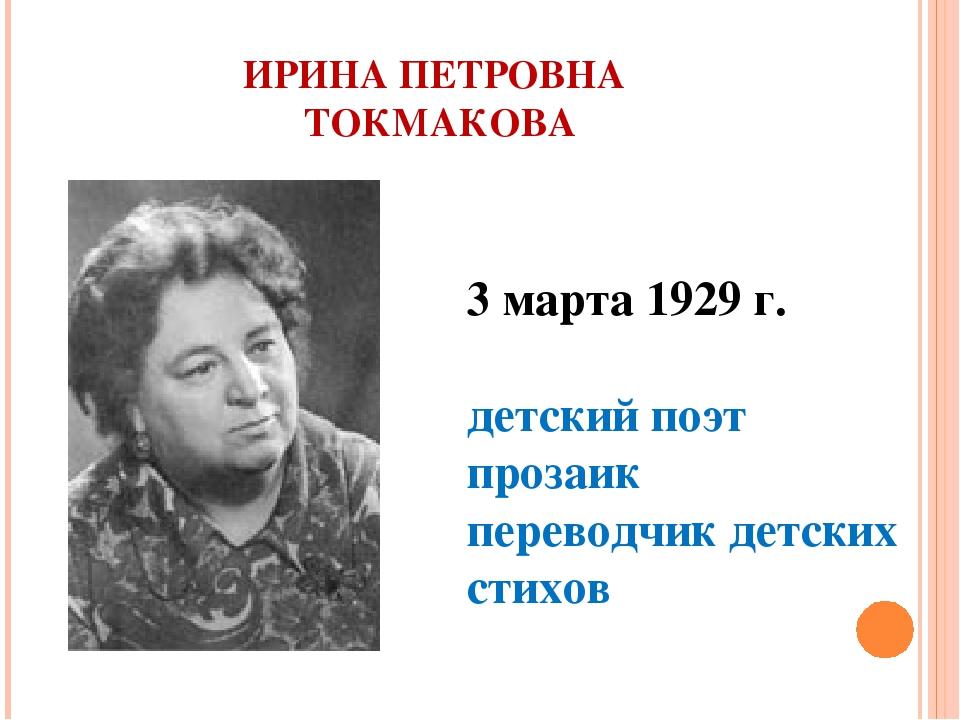 ИРИНА ПЕТРОВНА ТОКМАКОВА 3 марта 1929 г. детский поэт прозаик переводчик детс...