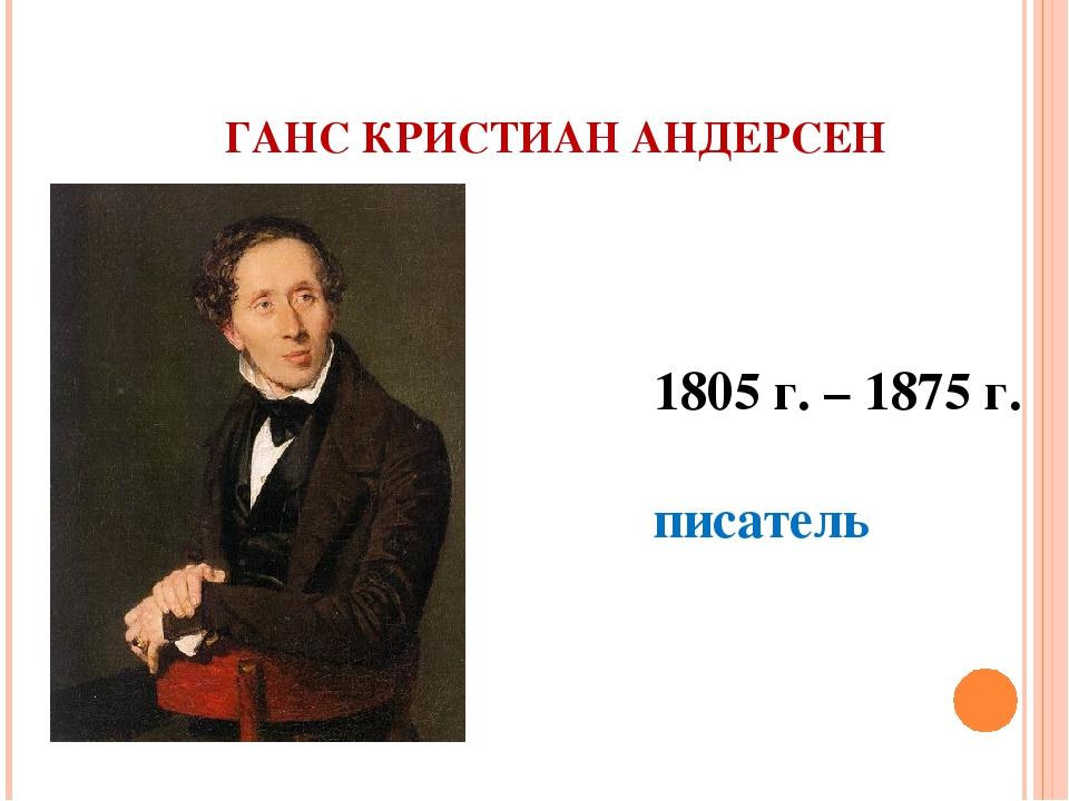 ГАНС КРИСТИАН АНДЕРСЕН 1805 г. – 1875 г. писатель