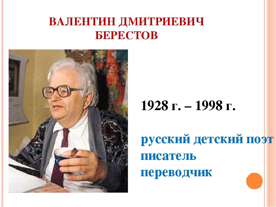 ВАЛЕНТИН ДМИТРИЕВИЧ БЕРЕСТОВ 1928 г. – 1998 г. русский детский поэт писатель...