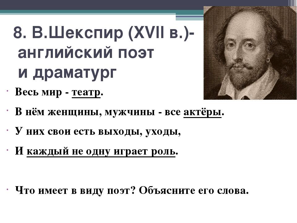 8. В.Шекспир (XVII в.)- английский поэт и драматург Весь мир - театр. В нём ж...