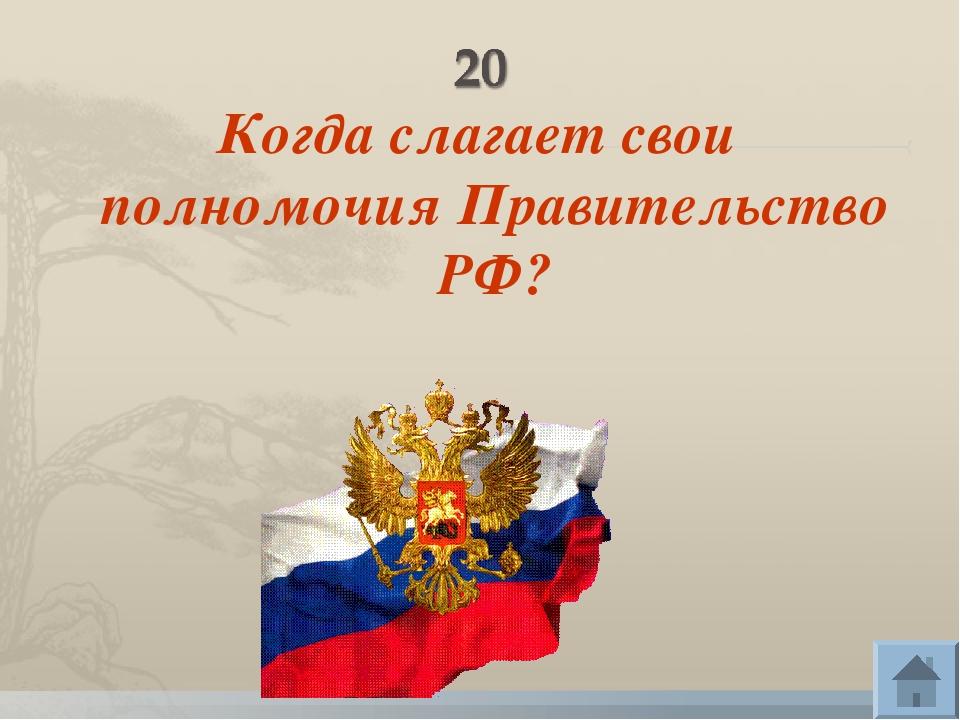Когда слагает свои полномочия Правительство РФ?