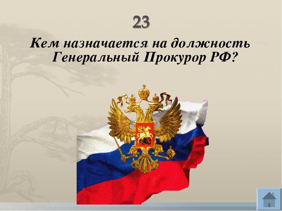 Кем назначается на должность Генеральный Прокурор РФ?