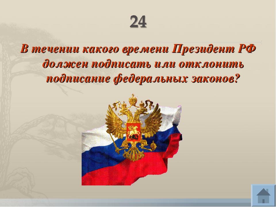 В течении какого времени Президент РФ должен подписать или отклонить подписан...