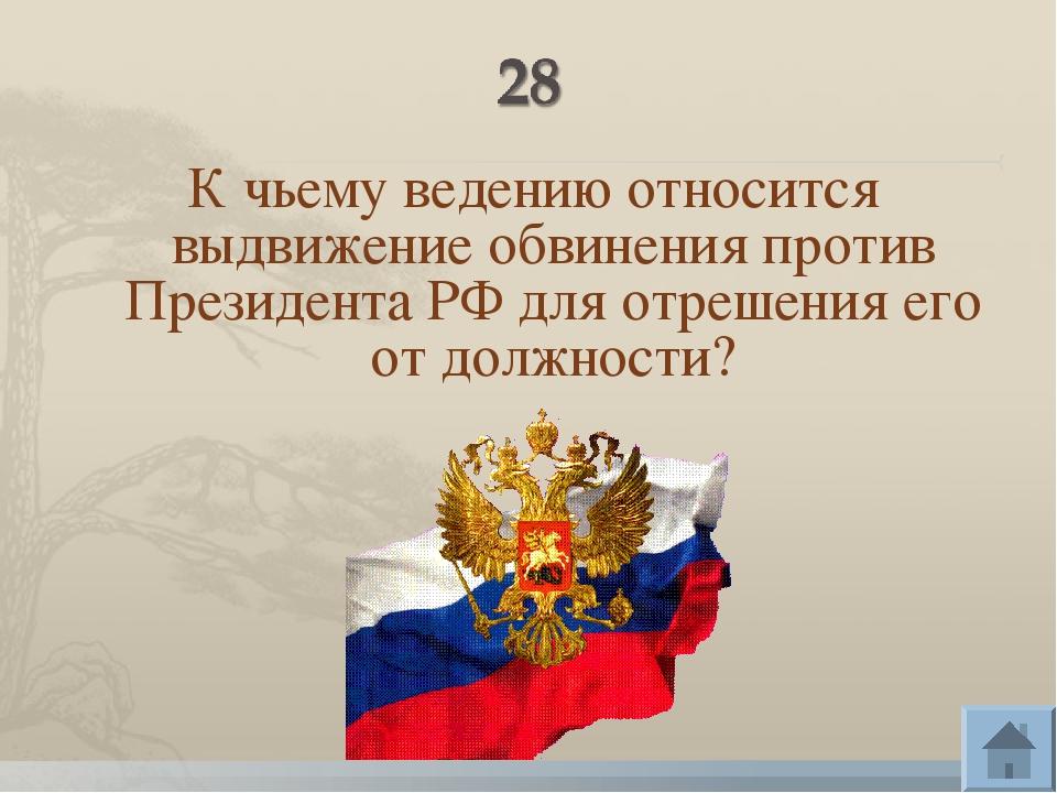 К чьему ведению относится выдвижение обвинения против Президента РФ для отреш...