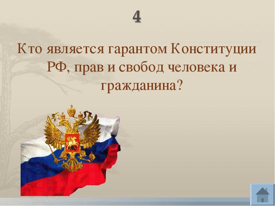 Кто является гарантом Конституции РФ, прав и свобод человека и гражданина?