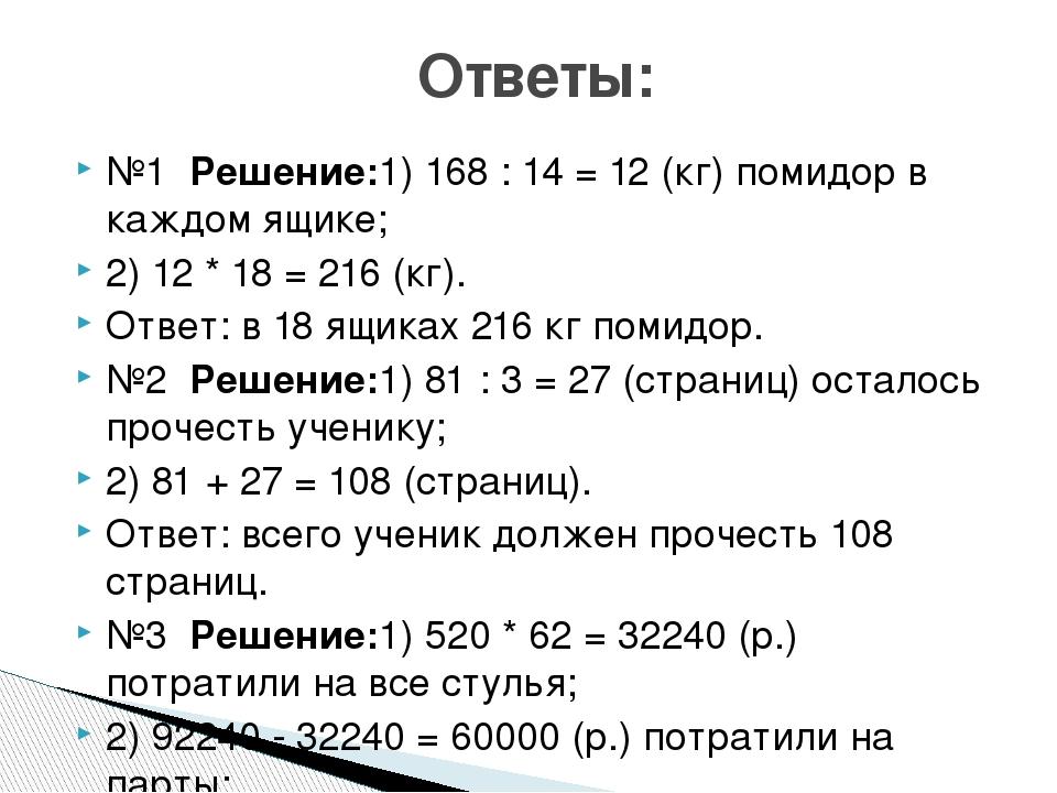 №1 Решение:1) 168 : 14 = 12 (кг) помидор в каждом ящике; 2) 12 * 18 = 216 (кг...