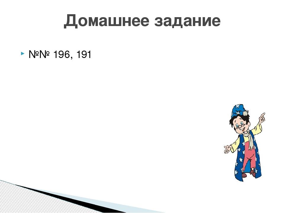 №№ 196, 191 Домашнее задание