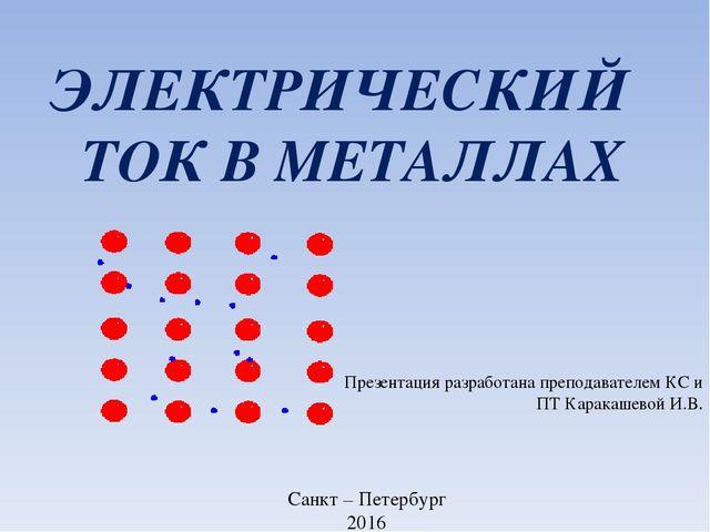 ЭЛЕКТРИЧЕСКИЙ ТОК В МЕТАЛЛАХ Презентация разработана преподавателем КС и ПТ К.