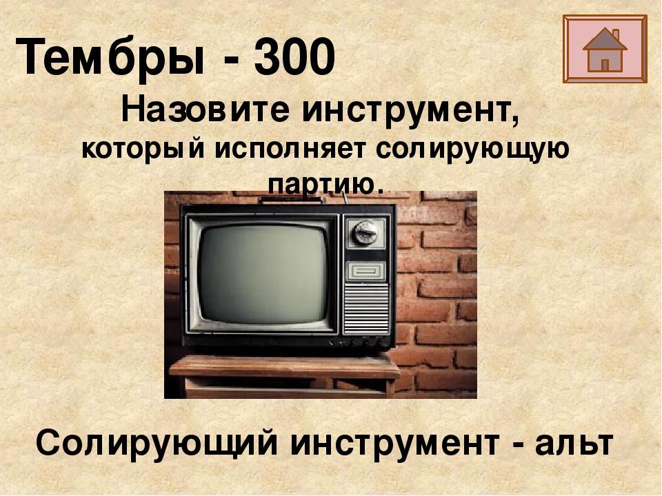Тембры - 400 Назовите инструмент, который исполняет солирующую партию. Солиру...
