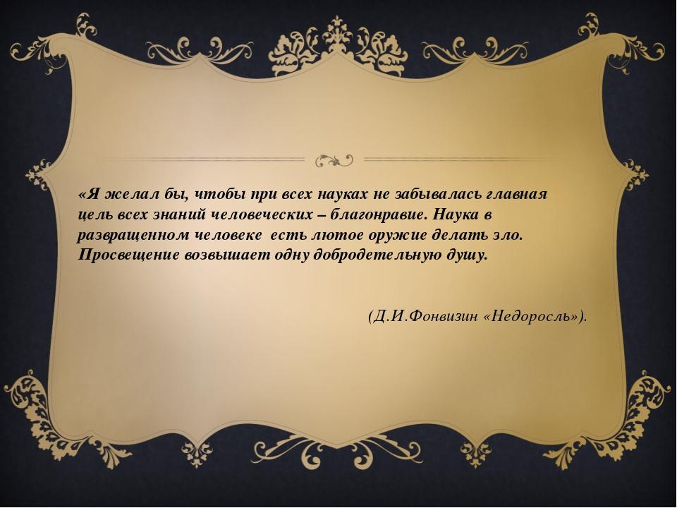 «Я желал бы, чтобы при всех науках не забывалась главная цель всех знаний чел...