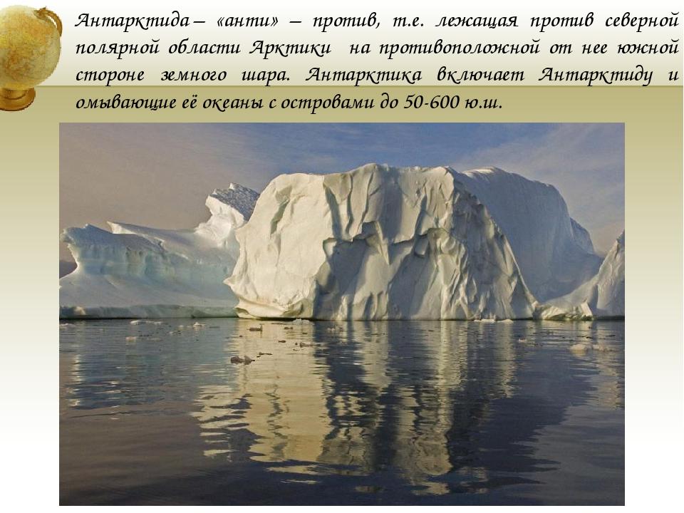 Антарктида– «анти» – против, т.е. лежащая против северной полярной области А...