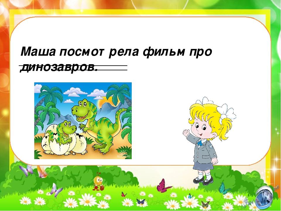 Маша посмотрела фильм про динозавров.