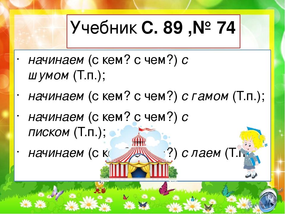Учебник С. 89 ,№ 74 начинаем(с кем? с чем?)с шумом(Т.п.); начинаем(с кем?...