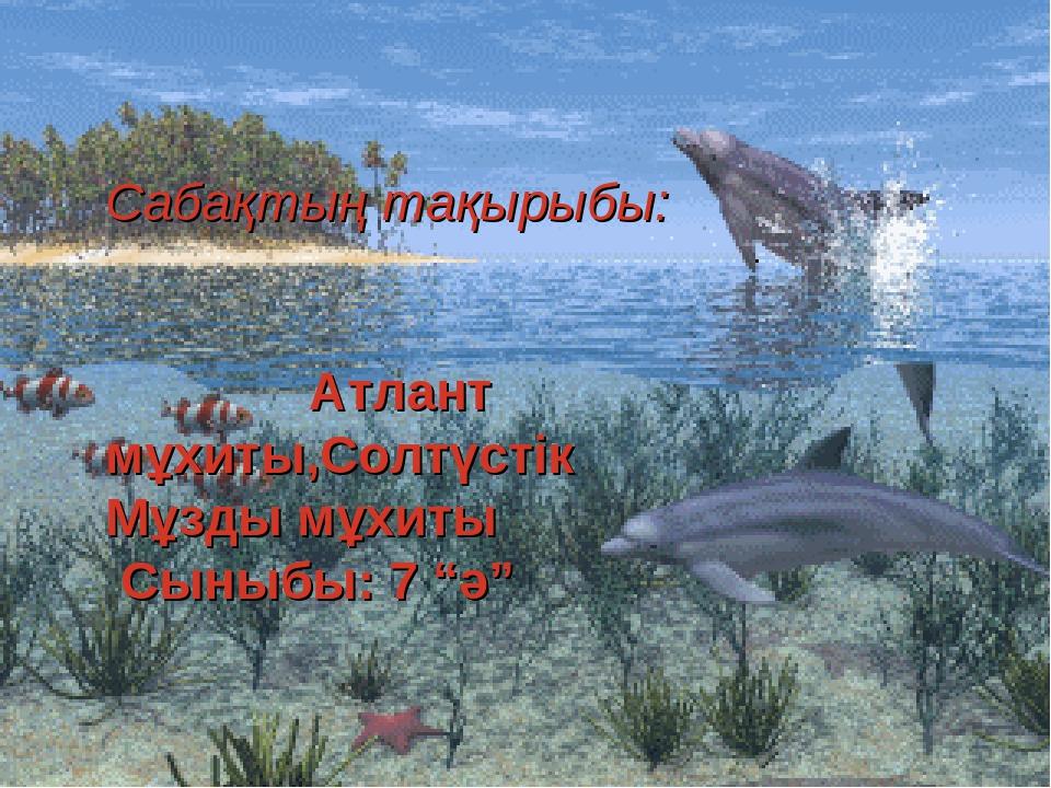 """Сабақтың тақырыбы: Атлант мұхиты,Солтүстік Мұзды мұхиты Сыныбы: 7 """"ә"""""""