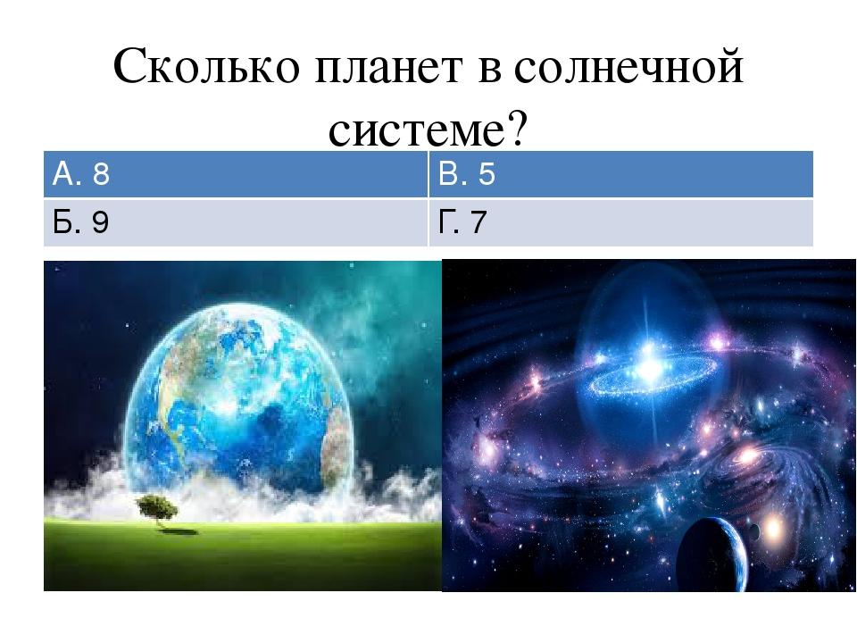 Сколько планет в солнечной системе? А. 8 В. 5 Б. 9 Г. 7