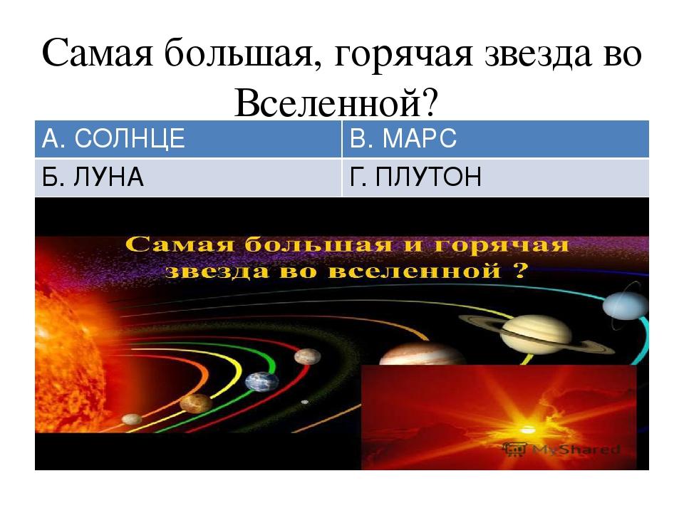 Самая большая, горячая звезда во Вселенной? А. СОЛНЦЕ В. МАРС Б. ЛУНА Г. ПЛУТОН