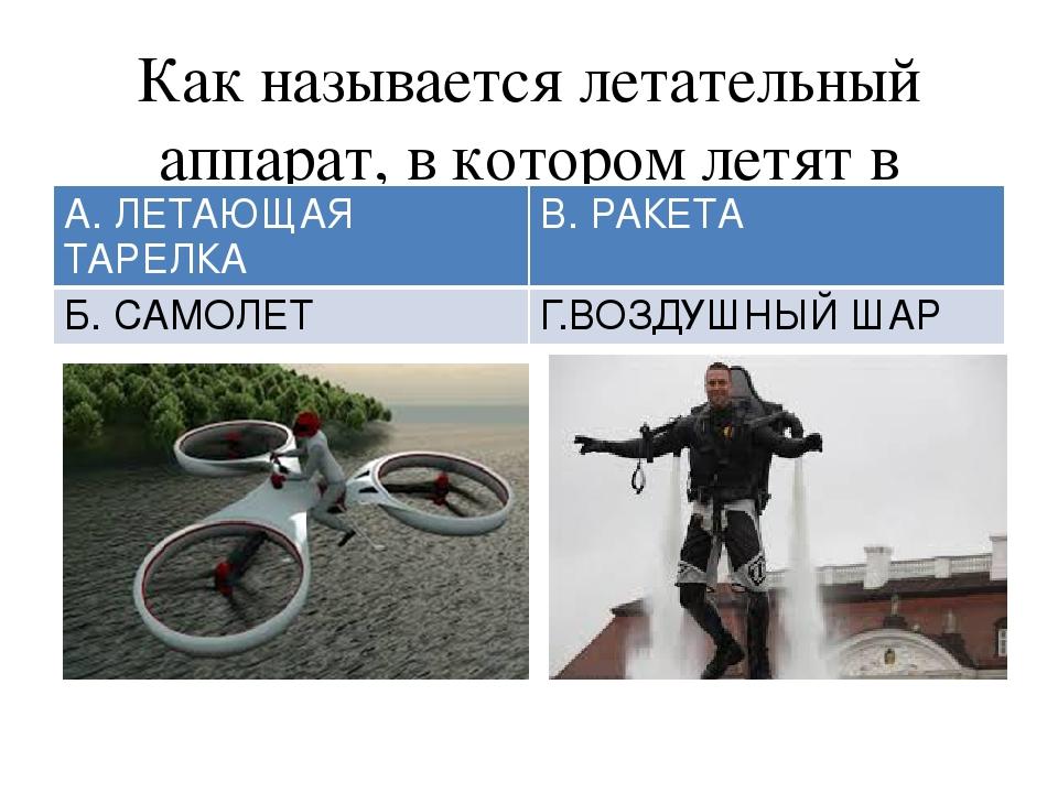Как называется летательный аппарат, в котором летят в космос? А. ЛЕТАЮЩАЯ ТАР...
