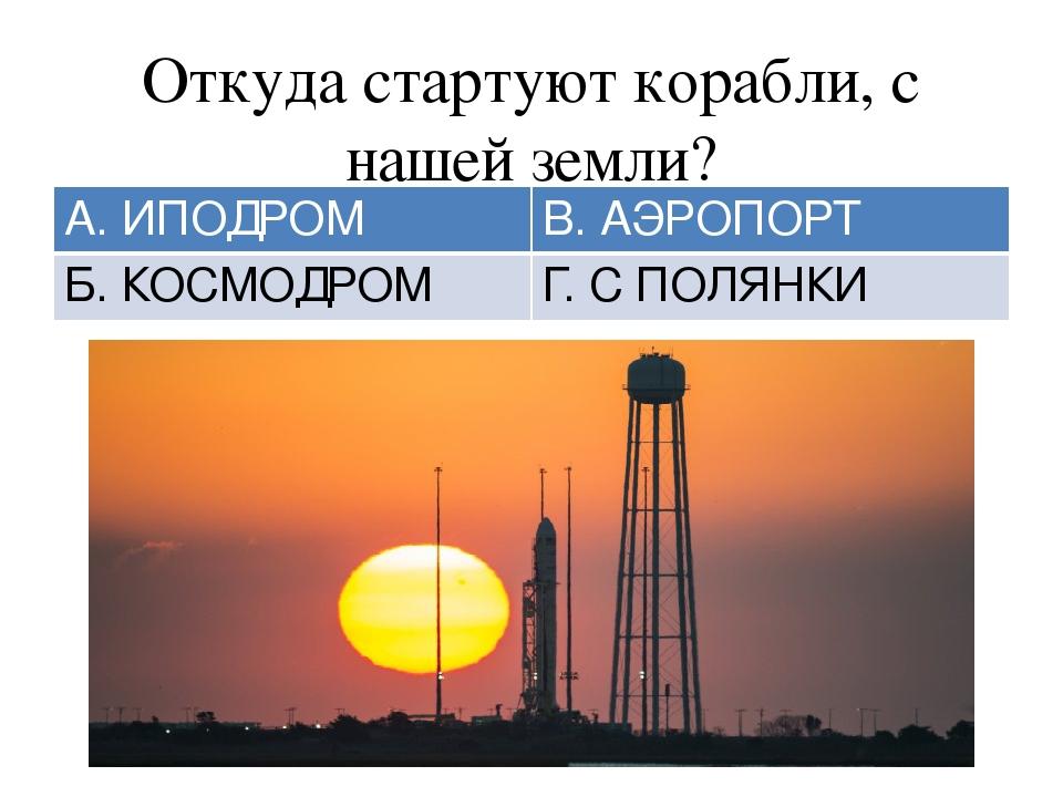 Откуда стартуют корабли, с нашей земли? А. ИПОДРОМ В.АЭРОПОРТ Б.КОСМОДРОМ Г....
