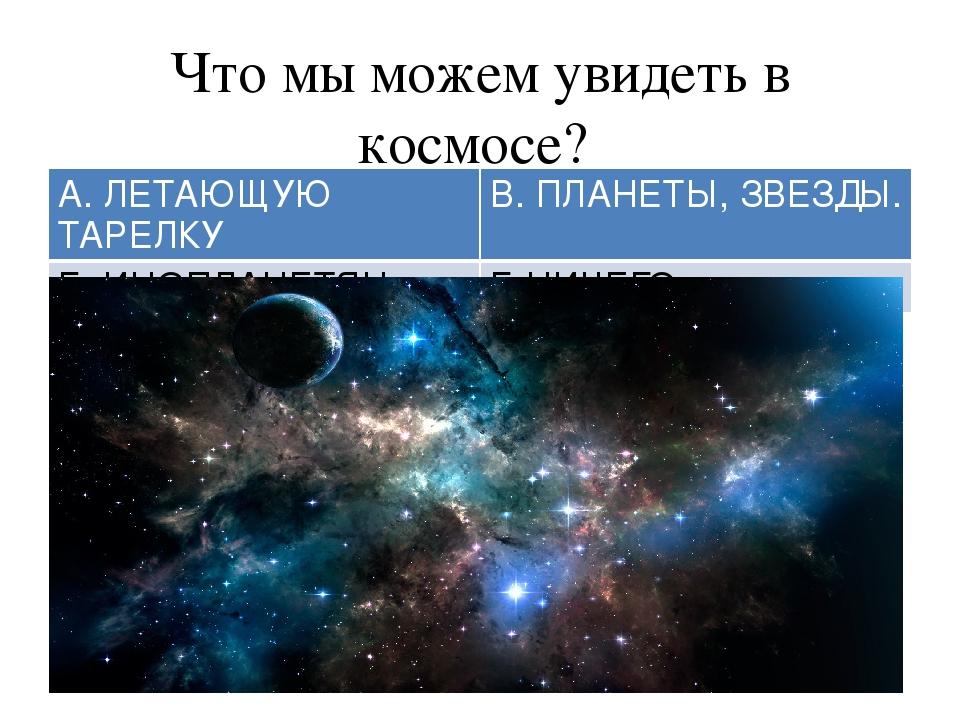 Что мы можем увидеть в космосе? А. ЛЕТАЮЩУЮТАРЕЛКУ В. ПЛАНЕТЫ,ЗВЕЗДЫ. Б. ИНОП...